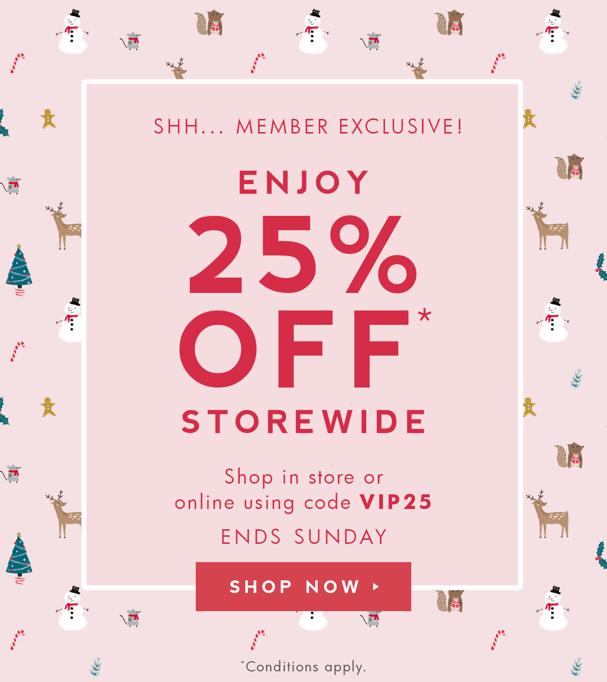 SHH... MEMBER EXCLUSIVE: ENJOY 25% OFF STOREWIDE - ENDS SUNDAY.